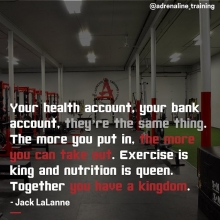 Your health account, your bank account, they're the same thing. The more you put in, the more you can take out. Exercise is king and nutrition is queen. Together you have a kingdom. - Jack LaLanne